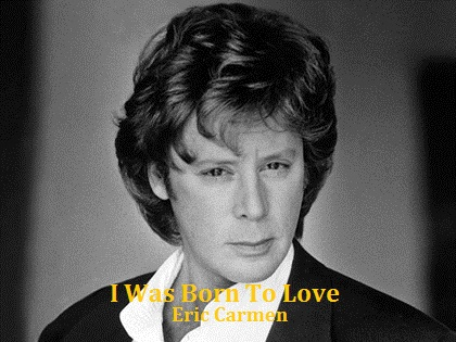 I Was Born To Love You / Eric Carmen